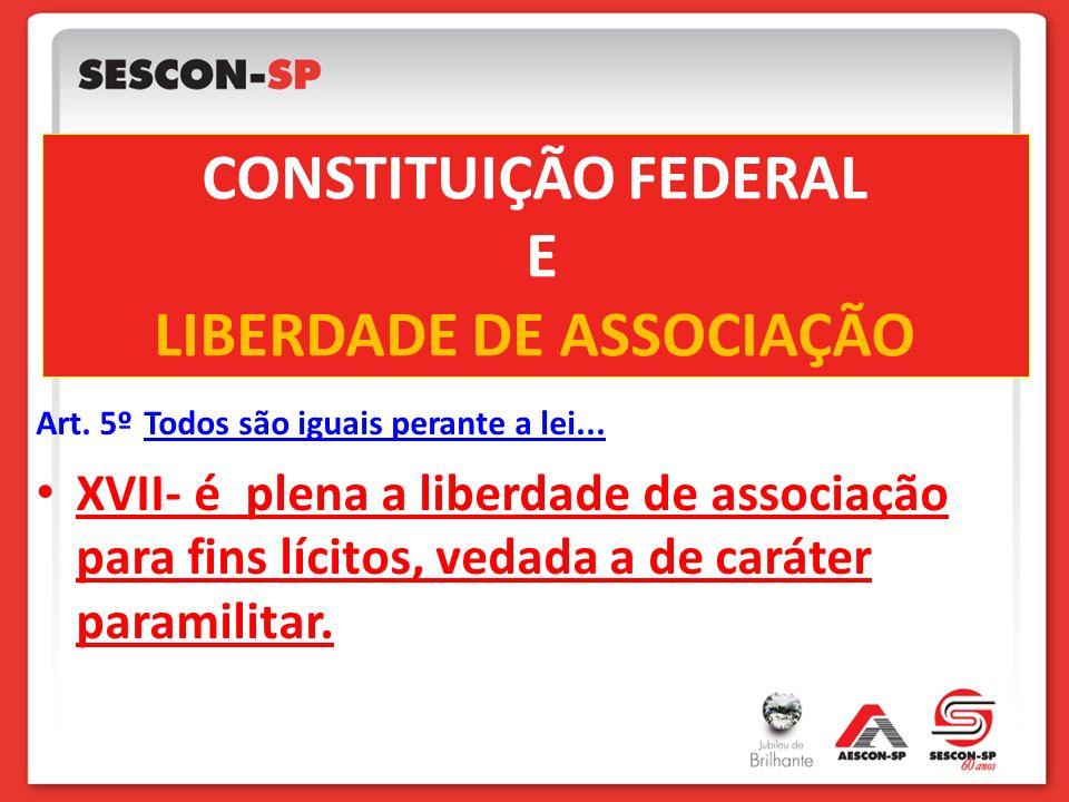 CONSTITUIÇÃO FEDERAL E LIBERDADE DE ASSOCIAÇÃO Art. 5º Todos são iguais perante a lei... XVII- é plena a liberdade de associação para fins lícitos, ve