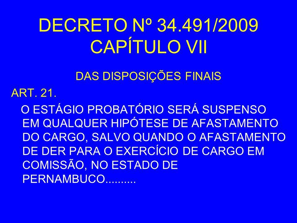 DECRETO Nº 34.491/2009 CAPÍTULO VII DAS DISPOSIÇÕES FINAIS ART. 21. O ESTÁGIO PROBATÓRIO SERÁ SUSPENSO EM QUALQUER HIPÓTESE DE AFASTAMENTO DO CARGO, S