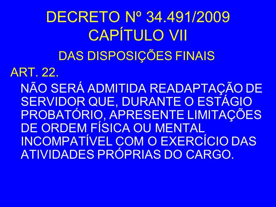 DECRETO Nº 34.491/2009 CAPÍTULO VII DAS DISPOSIÇÕES FINAIS ART. 22. NÃO SERÁ ADMITIDA READAPTAÇÃO DE SERVIDOR QUE, DURANTE O ESTÁGIO PROBATÓRIO, APRES