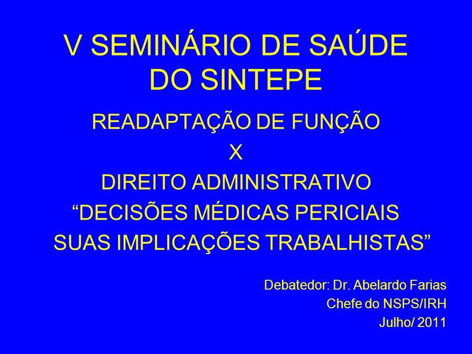 V SEMINÁRIO DE SAÚDE DO SINTEPE READAPTAÇÃO DE FUNÇÃO X DIREITO ADMINISTRATIVO DECISÕES MÉDICAS PERICIAIS SUAS IMPLICAÇÕES TRABALHISTAS Debatedor: Dr.