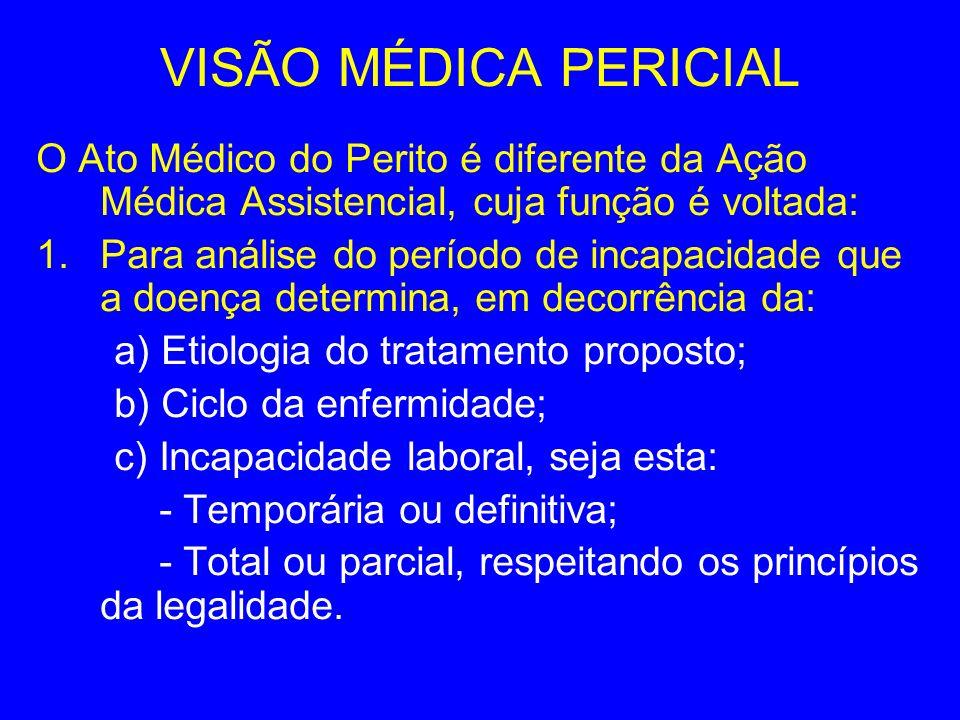 VISÃO MÉDICA PERICIAL O Ato Médico do Perito é diferente da Ação Médica Assistencial, cuja função é voltada: 1.Para análise do período de incapacidade