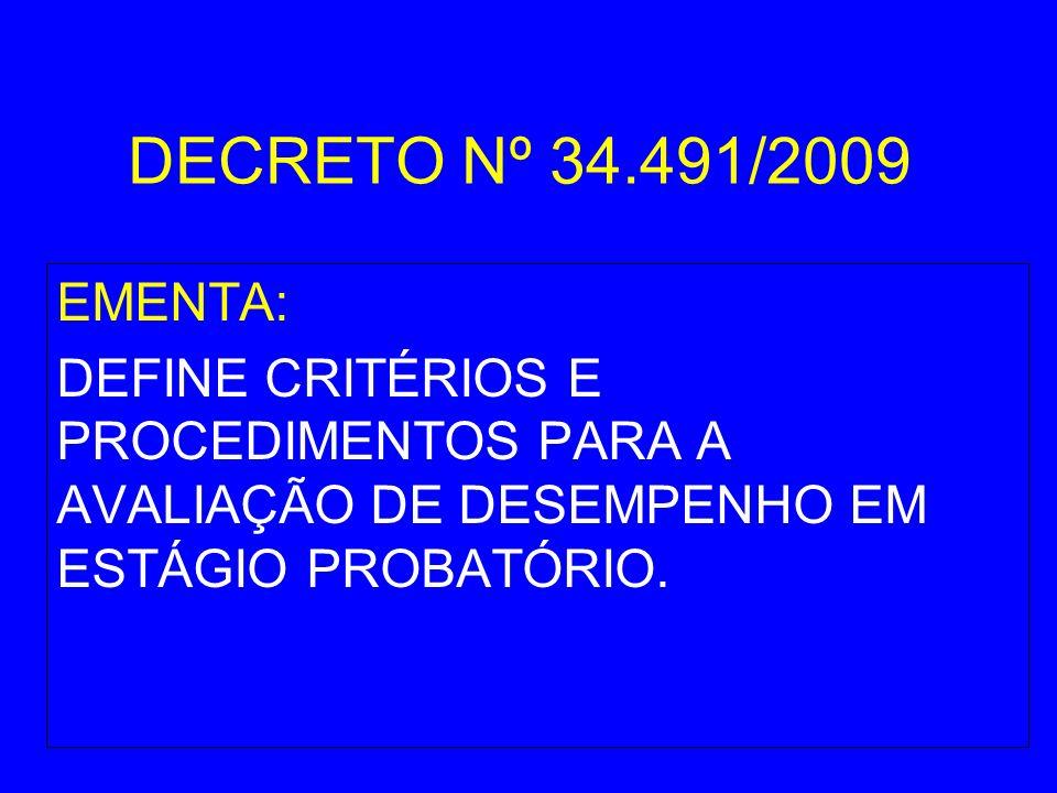 DECRETO Nº 34.491/2009 EMENTA: DEFINE CRITÉRIOS E PROCEDIMENTOS PARA A AVALIAÇÃO DE DESEMPENHO EM ESTÁGIO PROBATÓRIO.
