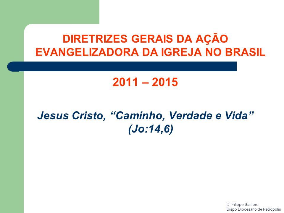 DIRETRIZES GERAIS DA AÇÃO EVANGELIZADORA DA IGREJA NO BRASIL 2011 – 2015 Jesus Cristo, Caminho, Verdade e Vida (Jo:14,6) D. Filippo Santoro Bispo Dioc