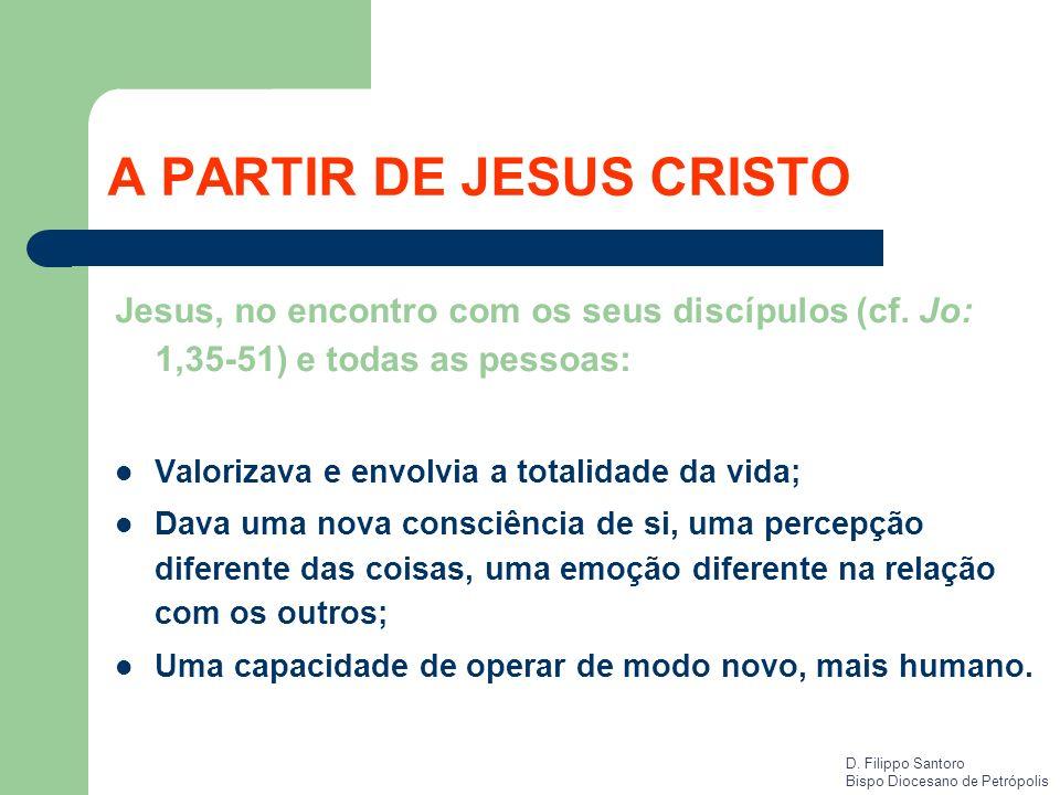 A PARTIR DE JESUS CRISTO Jesus, no encontro com os seus discípulos (cf. Jo: 1,35-51) e todas as pessoas: Valorizava e envolvia a totalidade da vida; D