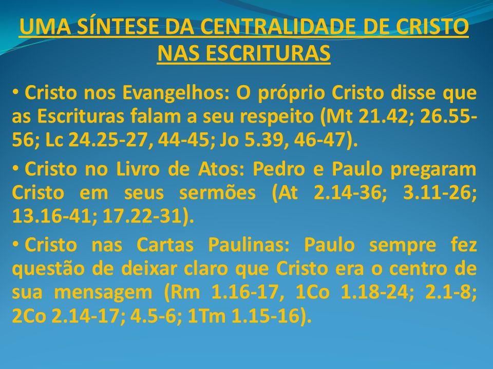 UMA SÍNTESE DA CENTRALIDADE DE CRISTO NAS ESCRITURAS Cristo nos Evangelhos: O próprio Cristo disse que as Escrituras falam a seu respeito (Mt 21.42; 2