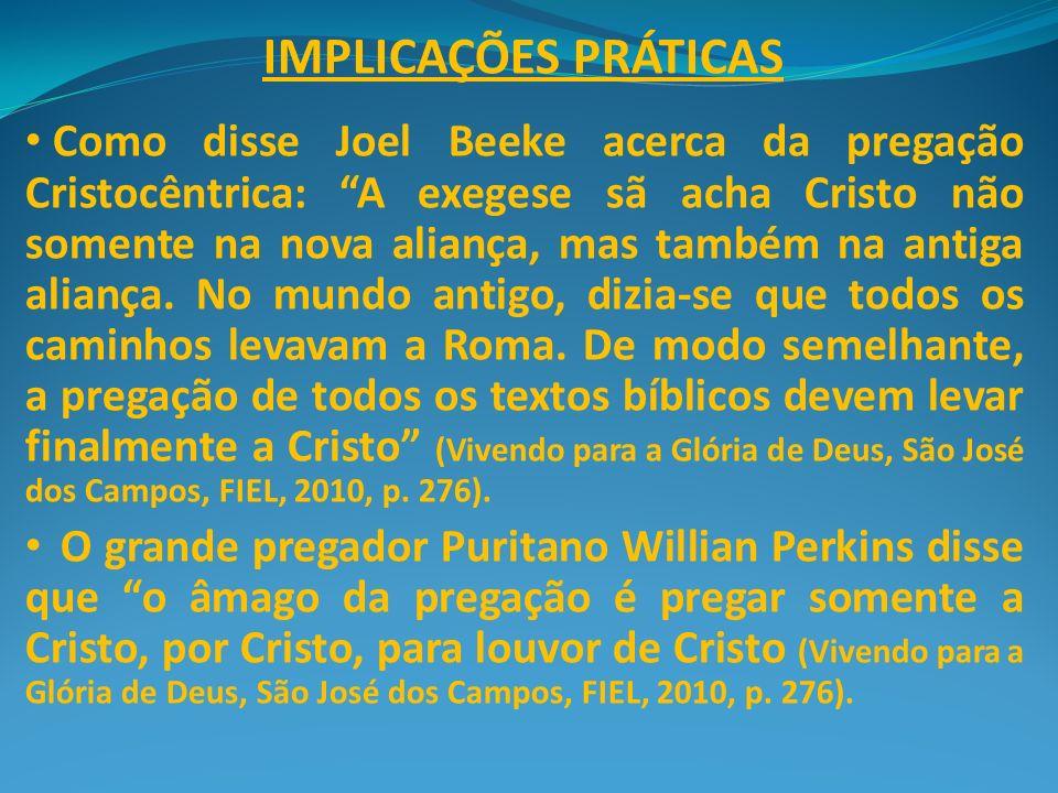 IMPLICAÇÕES PRÁTICAS Como disse Joel Beeke acerca da pregação Cristocêntrica: A exegese sã acha Cristo não somente na nova aliança, mas também na anti