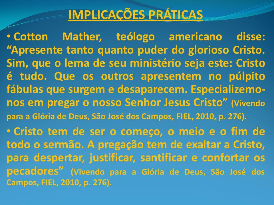 IMPLICAÇÕES PRÁTICAS Cotton Mather, teólogo americano disse: Apresente tanto quanto puder do glorioso Cristo. Sim, que o lema de seu ministério seja e