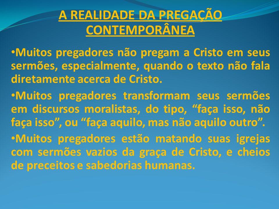 A REALIDADE DA PREGAÇÃO CONTEMPORÂNEA Muitos pregadores não pregam a Cristo em seus sermões, especialmente, quando o texto não fala diretamente acerca