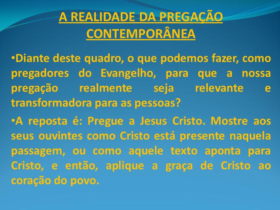 A REALIDADE DA PREGAÇÃO CONTEMPORÂNEA Diante deste quadro, o que podemos fazer, como pregadores do Evangelho, para que a nossa pregação realmente seja