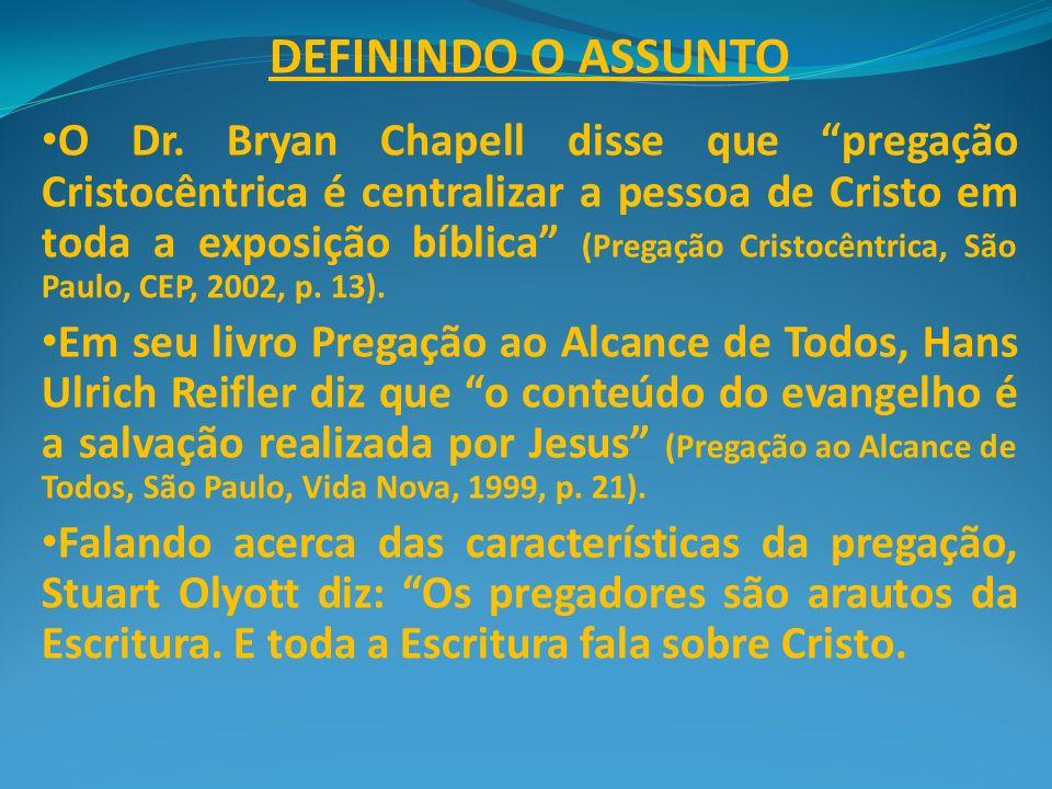 DEFININDO O ASSUNTO O Dr. Bryan Chapell disse que pregação Cristocêntrica é centralizar a pessoa de Cristo em toda a exposição bíblica (Pregação Crist