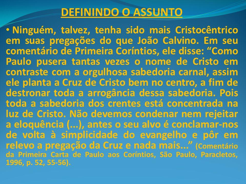 DEFININDO O ASSUNTO Ninguém, talvez, tenha sido mais Cristocêntrico em suas pregações do que João Calvino. Em seu comentário de Primeira Coríntios, el