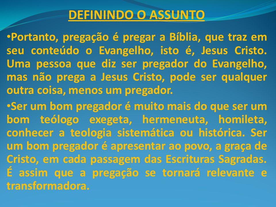 DEFININDO O ASSUNTO Portanto, pregação é pregar a Bíblia, que traz em seu conteúdo o Evangelho, isto é, Jesus Cristo. Uma pessoa que diz ser pregador