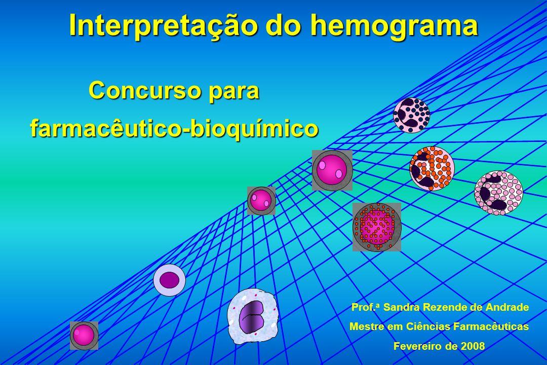 Interpretação do hemograma Prof. a Sandra Rezende de Andrade Mestre em Ciências Farmacêuticas Fevereiro de 2008 Concurso para farmacêutico-bioquímico