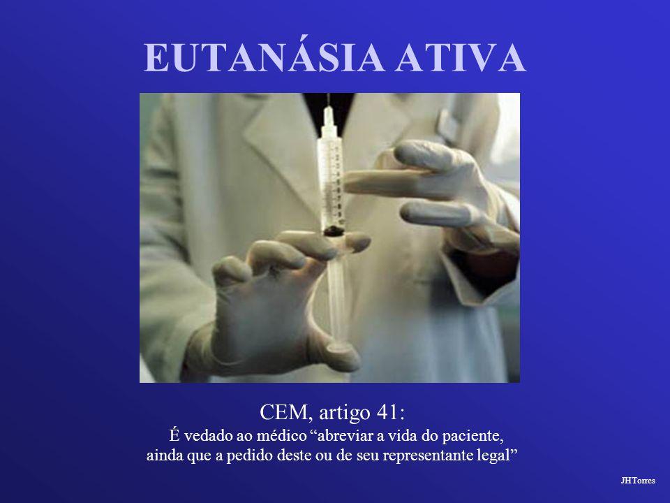 EUTANÁSIA ATIVA CEM, artigo 41: É vedado ao médico abreviar a vida do paciente, ainda que a pedido deste ou de seu representante legal JHTorres