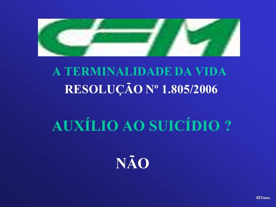 A TERMINALIDADE DA VIDA RESOLUÇÃO Nº 1.805/2006 AUXÍLIO AO SUICÍDIO ? JHTorres NÃO
