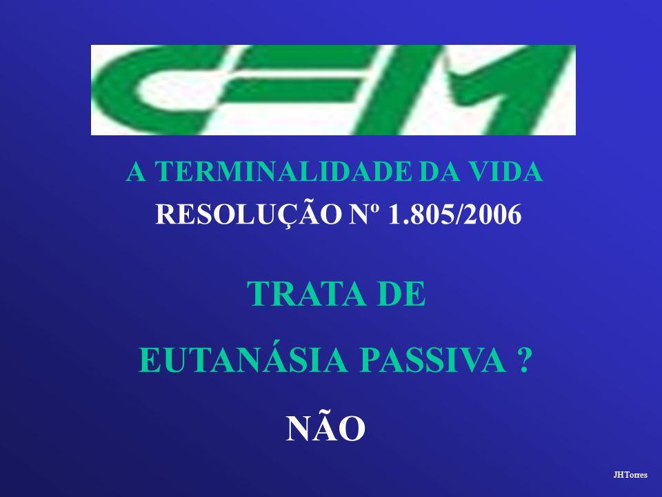 A TERMINALIDADE DA VIDA RESOLUÇÃO Nº 1.805/2006 TRATA DE EUTANÁSIA PASSIVA ? NÃO JHTorres