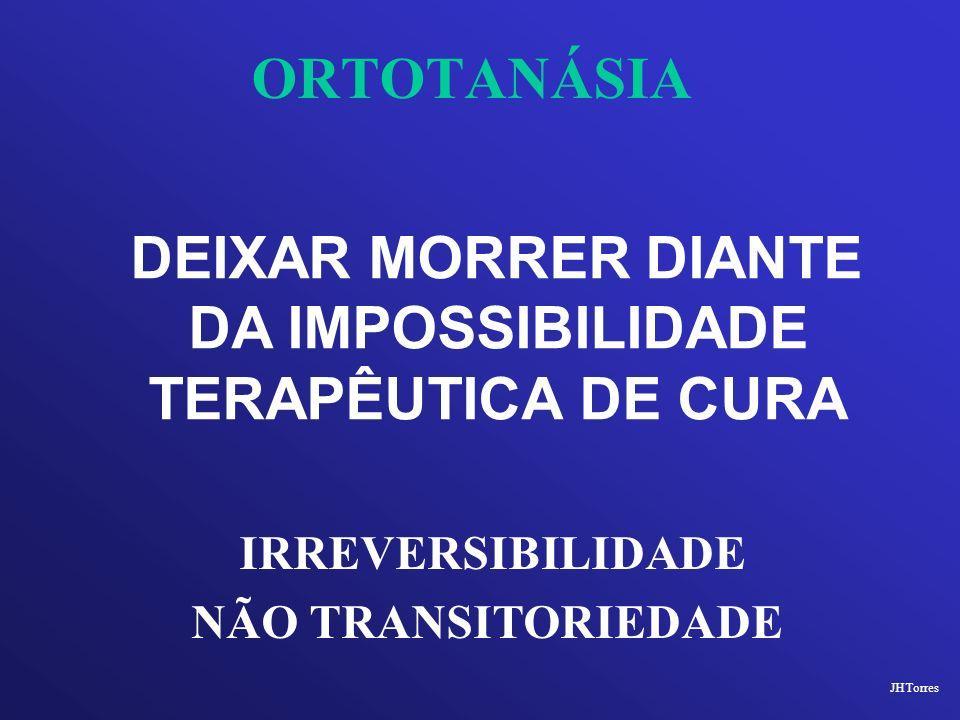 ORTOTANÁSIA DEIXAR MORRER DIANTE DA IMPOSSIBILIDADE TERAPÊUTICA DE CURA JHTorres IRREVERSIBILIDADE NÃO TRANSITORIEDADE