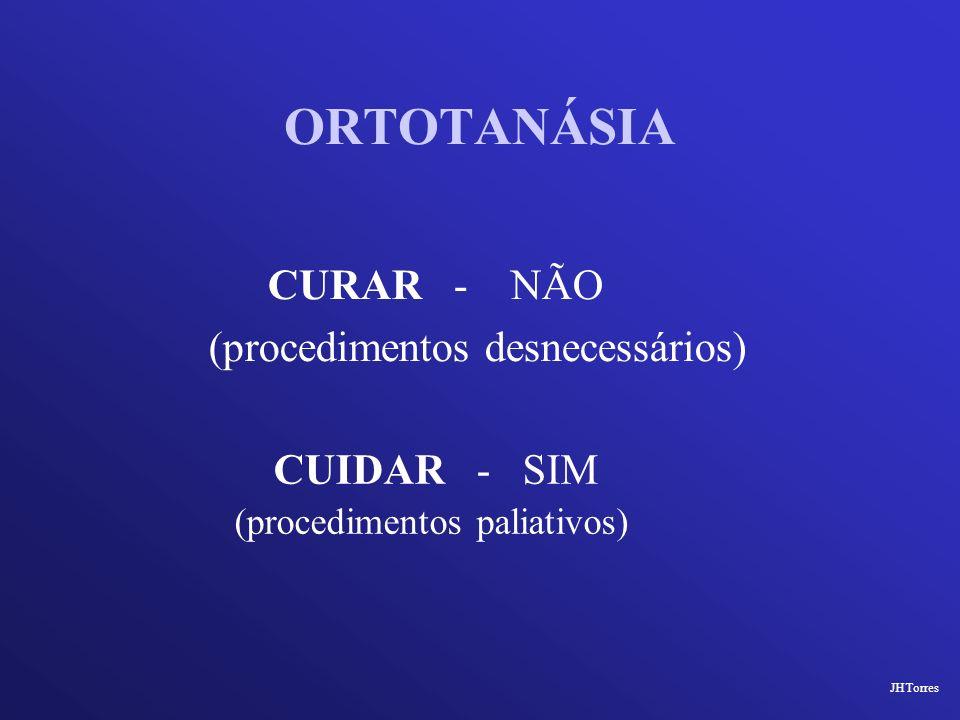 ORTOTANÁSIA CUIDAR - SIM (procedimentos paliativos) JHTorres CURAR - NÃO (procedimentos desnecessários)
