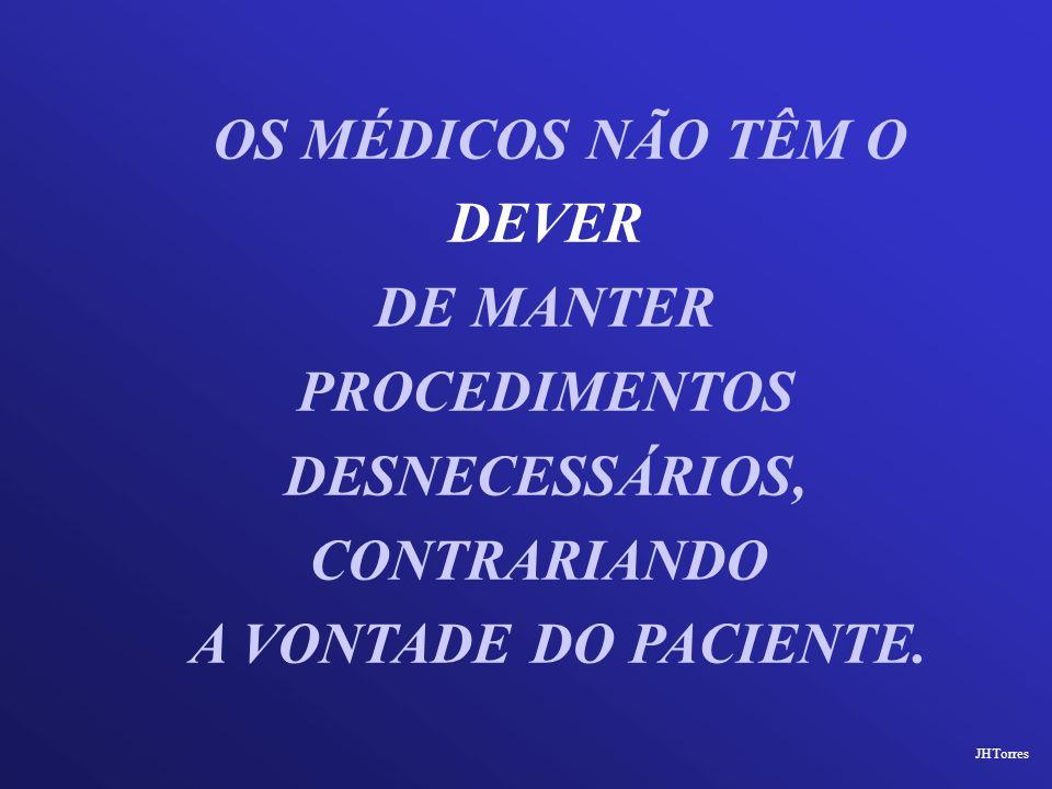 OS MÉDICOS NÃO TÊM O DEVER DE MANTER PROCEDIMENTOS DESNECESSÁRIOS, CONTRARIANDO A VONTADE DO PACIENTE. JHTorres