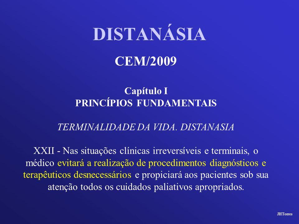 DISTANÁSIA CEM/2009 Capítulo I PRINCÍPIOS FUNDAMENTAIS TERMINALIDADE DA VIDA. DISTANASIA XXII - Nas situações clínicas irreversíveis e terminais, o mé