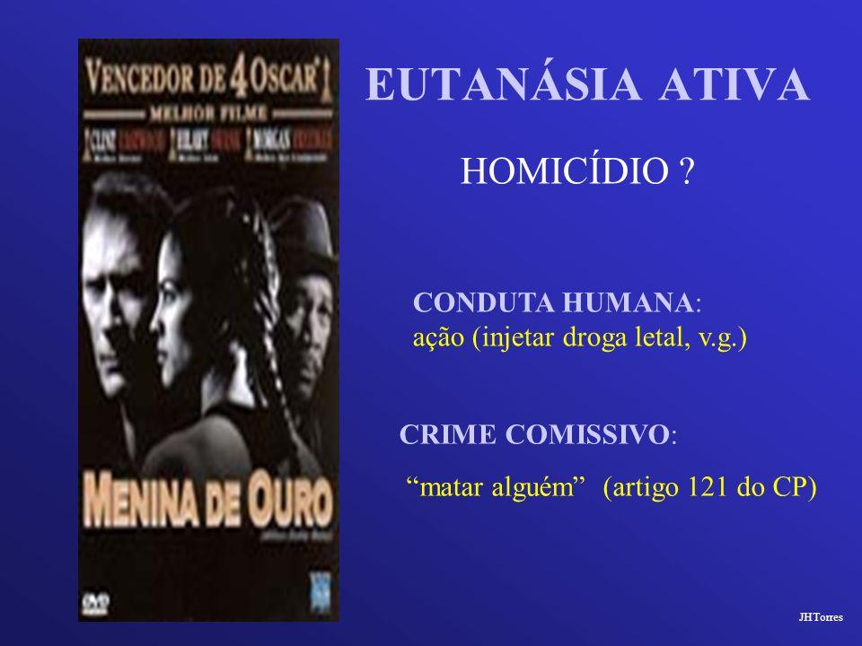 EUTANÁSIA ATIVA HOMICÍDIO ? CRIME COMISSIVO: matar alguém (artigo 121 do CP) CONDUTA HUMANA: ação (injetar droga letal, v.g.) JHTorres