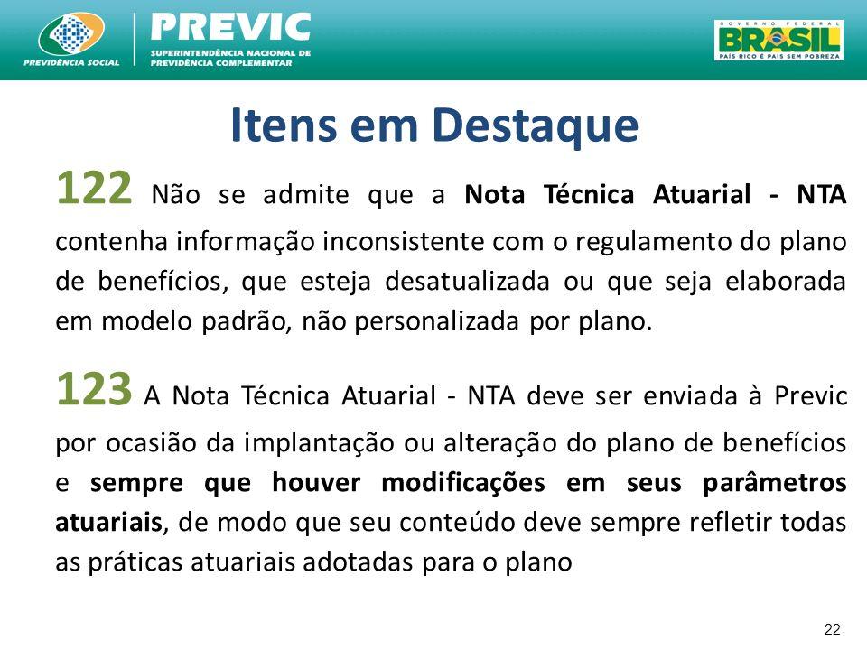 22 Itens em Destaque 122 Não se admite que a Nota Técnica Atuarial - NTA contenha informação inconsistente com o regulamento do plano de benefícios, q