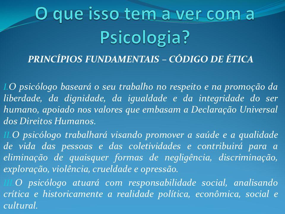 PRINCÍPIOS FUNDAMENTAIS – CÓDIGO DE ÉTICA I. O psicólogo baseará o seu trabalho no respeito e na promoção da liberdade, da dignidade, da igualdade e d