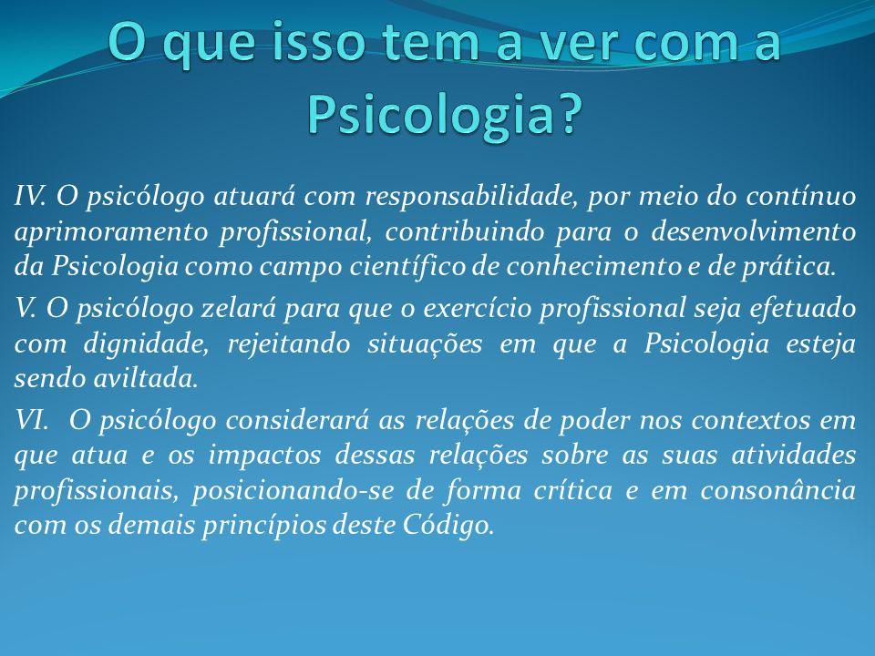 IV. O psicólogo atuará com responsabilidade, por meio do contínuo aprimoramento profissional, contribuindo para o desenvolvimento da Psicologia como c