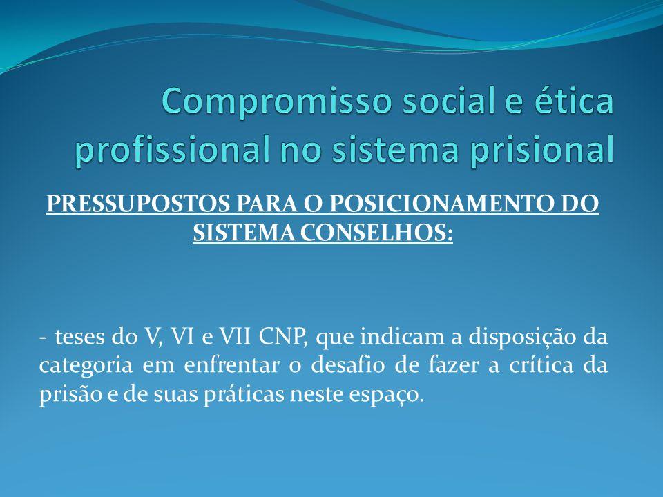 PRESSUPOSTOS PARA O POSICIONAMENTO DO SISTEMA CONSELHOS: - teses do V, VI e VII CNP, que indicam a disposição da categoria em enfrentar o desafio de f