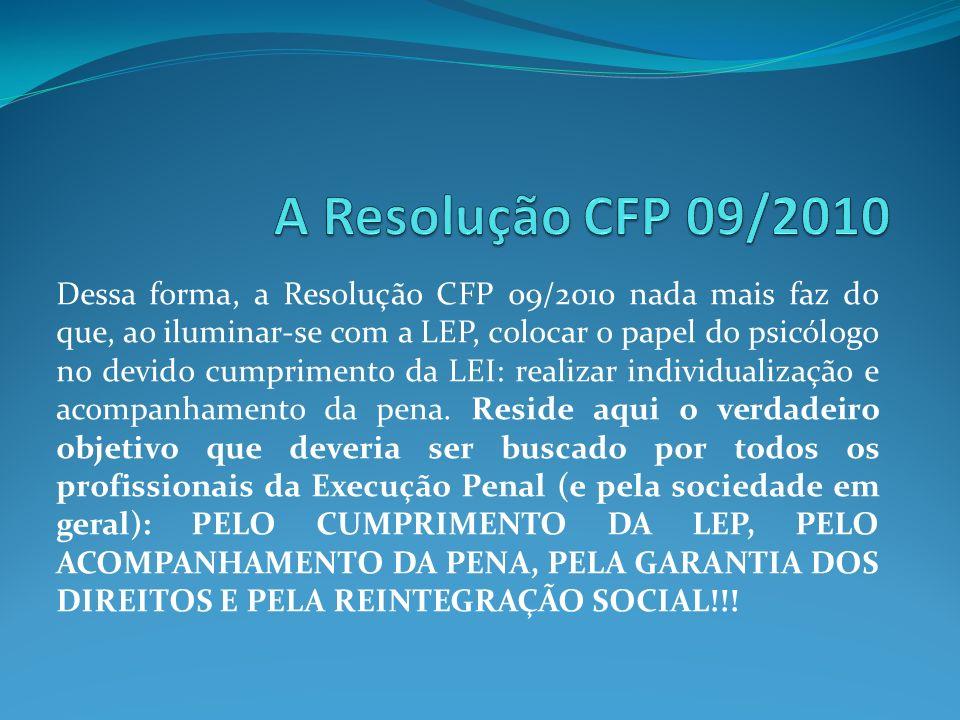 Dessa forma, a Resolução CFP 09/2010 nada mais faz do que, ao iluminar-se com a LEP, colocar o papel do psicólogo no devido cumprimento da LEI: realiz