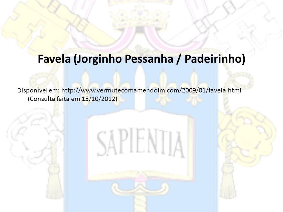 Favela (Jorginho Pessanha / Padeirinho) Disponível em: http://www.vermutecomamendoim.com/2009/01/favela.html (Consulta feita em 15/10/2012)