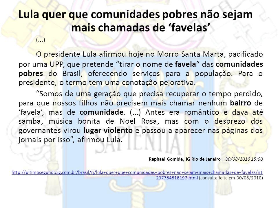 Lula quer que comunidades pobres não sejam mais chamadas de favelas (...) O presidente Lula afirmou hoje no Morro Santa Marta, pacificado por uma UPP,