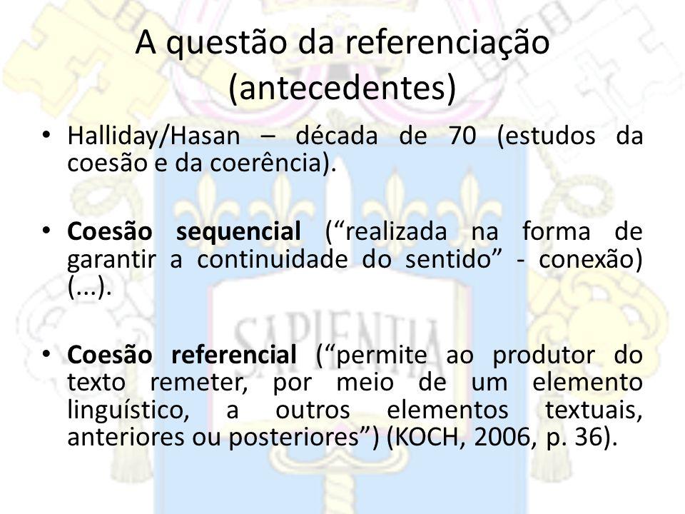 A questão da referenciação (antecedentes) Halliday/Hasan – década de 70 (estudos da coesão e da coerência). Coesão sequencial (realizada na forma de g