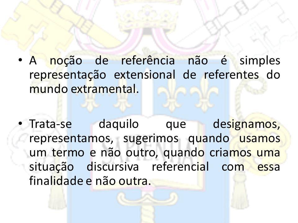 A noção de referência não é simples representação extensional de referentes do mundo extramental. Trata-se daquilo que designamos, representamos, suge