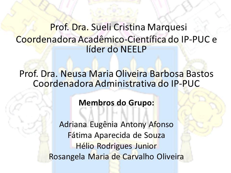 Prof. Dra. Sueli Cristina Marquesi Coordenadora Acadêmico-Científica do IP-PUC e líder do NEELP Prof. Dra. Neusa Maria Oliveira Barbosa Bastos Coorden