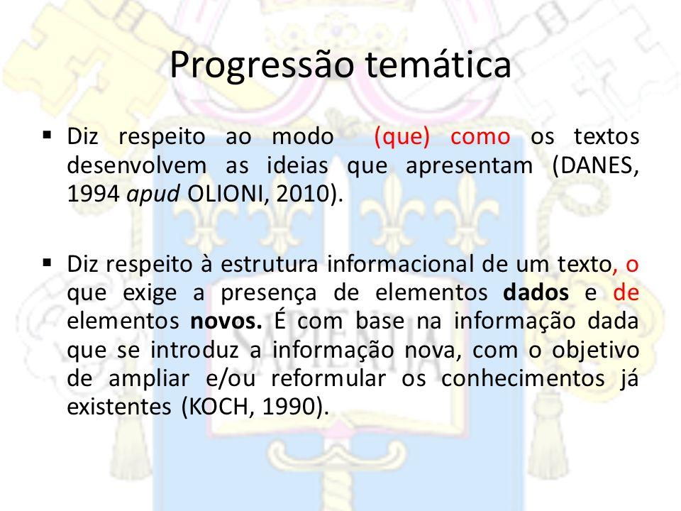 Progressão temática Diz respeito ao modo (que) como os textos desenvolvem as ideias que apresentam (DANES, 1994 apud OLIONI, 2010). Diz respeito à est