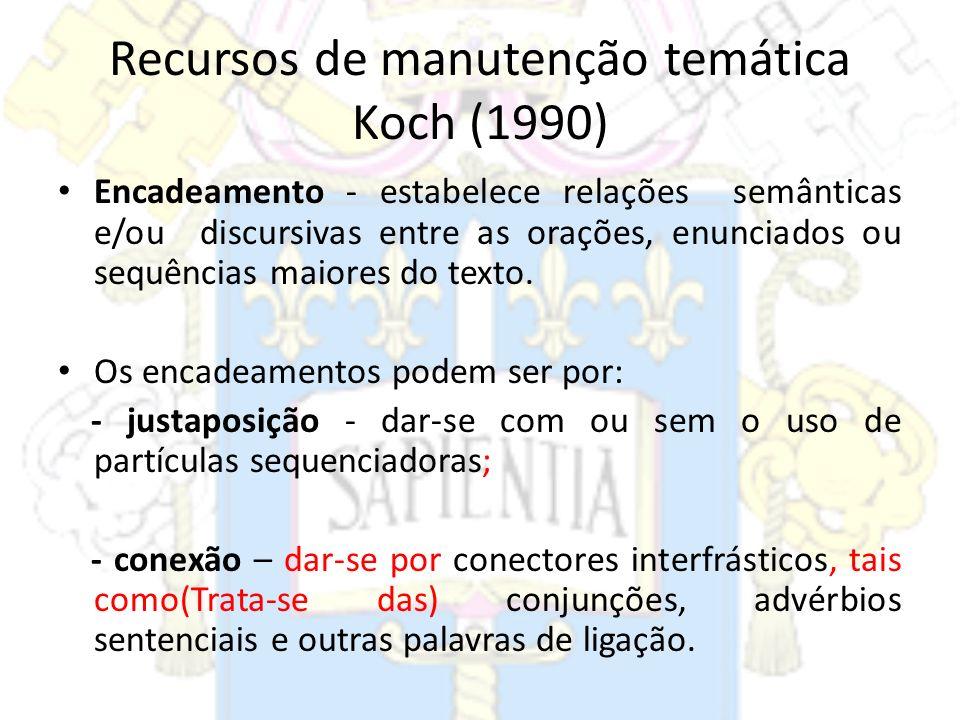Recursos de manutenção temática Koch (1990) Encadeamento - estabelece relações semânticas e/ou discursivas entre as orações, enunciados ou sequências