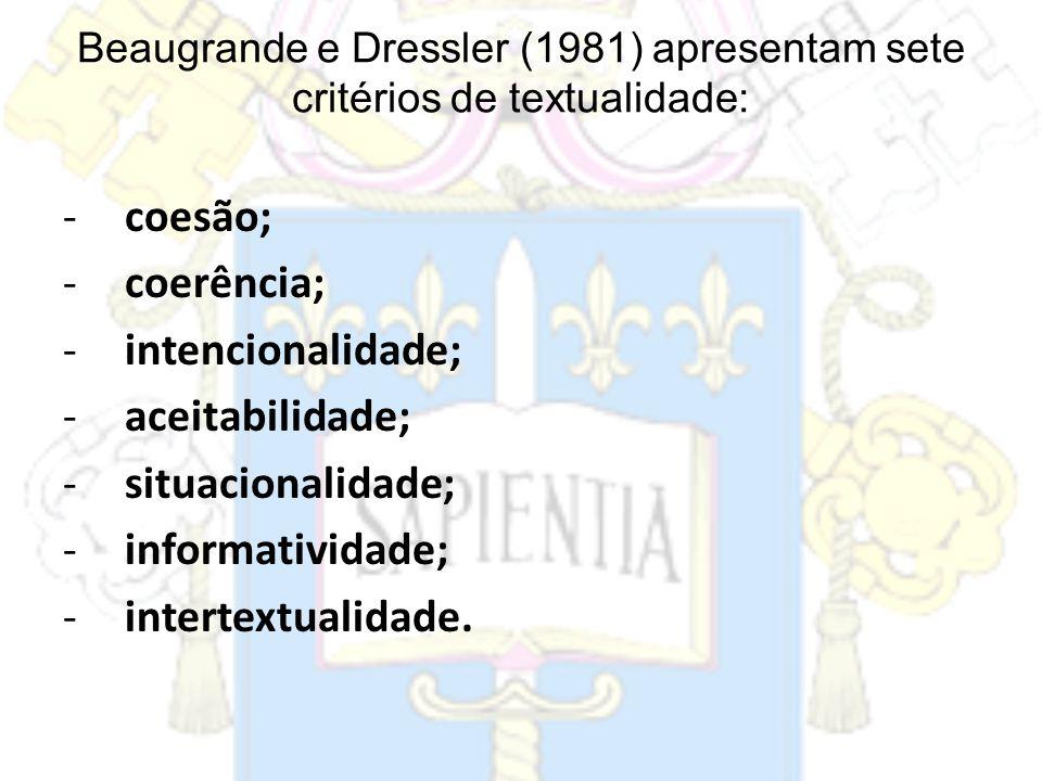Beaugrande e Dressler (1981) apresentam sete critérios de textualidade: -coesão; -coerência; -intencionalidade; -aceitabilidade; -situacionalidade; -i