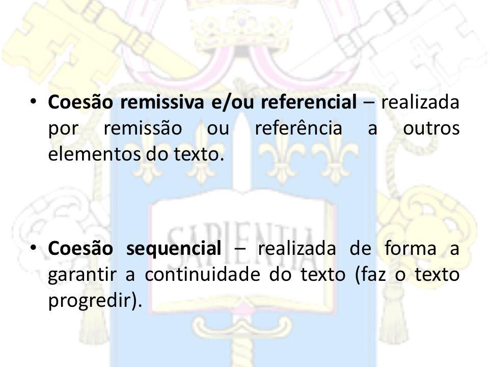 Coesão remissiva e/ou referencial – realizada por remissão ou referência a outros elementos do texto. Coesão sequencial – realizada de forma a garanti
