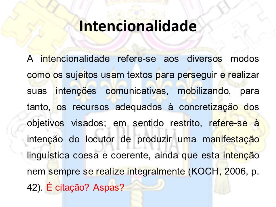 Intencionalidade A intencionalidade refere-se aos diversos modos como os sujeitos usam textos para perseguir e realizar suas intenções comunicativas,
