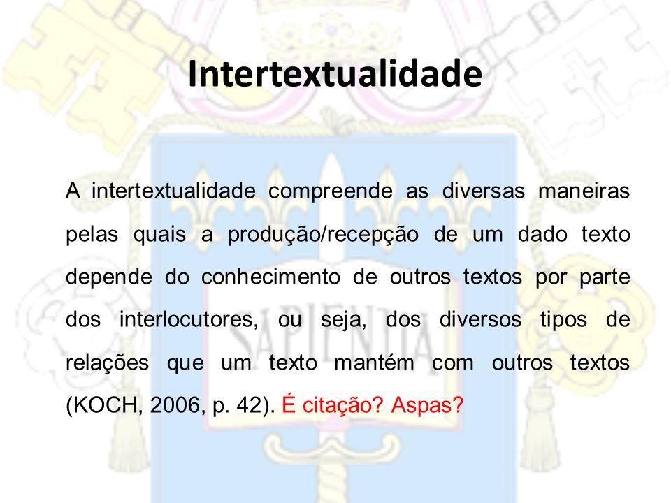 A intertextualidade compreende as diversas maneiras pelas quais a produção/recepção de um dado texto depende do conhecimento de outros textos por part