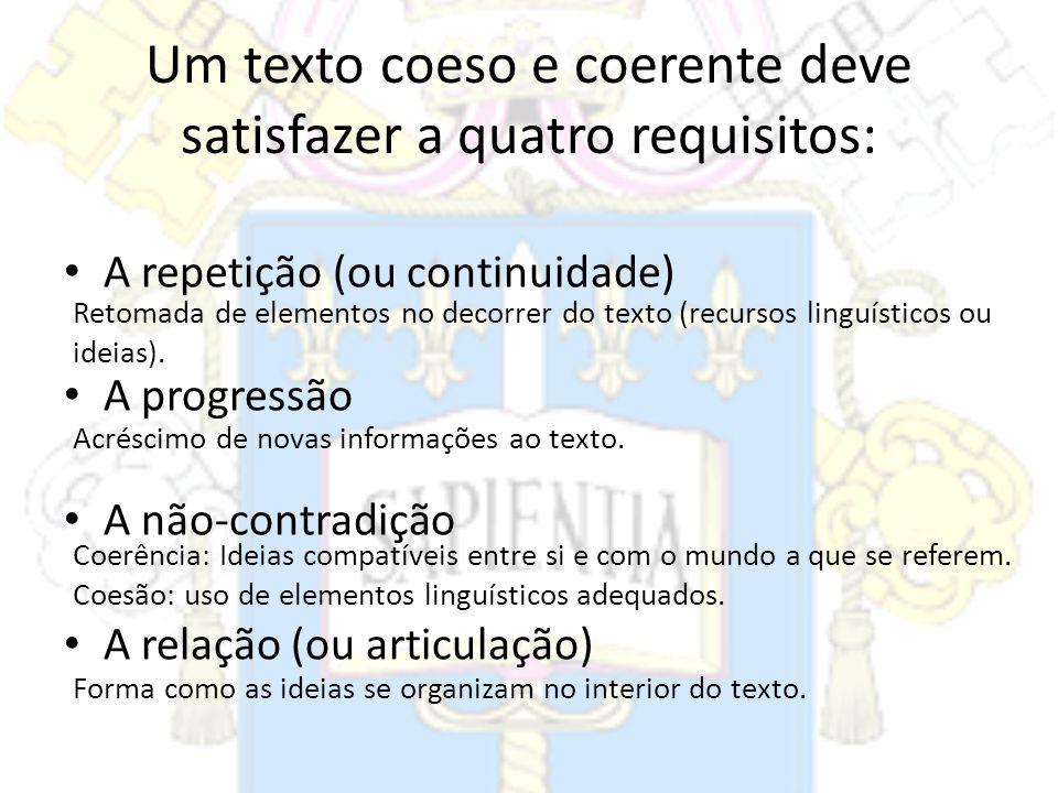 Um texto coeso e coerente deve satisfazer a quatro requisitos: A repetição (ou continuidade) A progressão A não-contradição A relação (ou articulação)