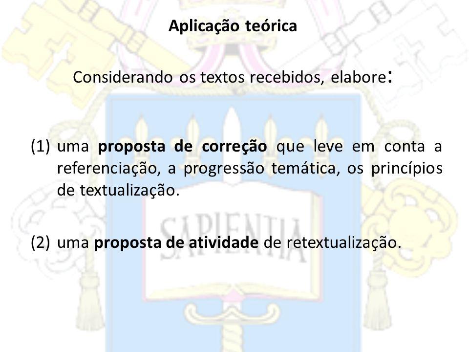 Aplicação teórica Considerando os textos recebidos, elabore : (1)uma proposta de correção que leve em conta a referenciação, a progressão temática, os
