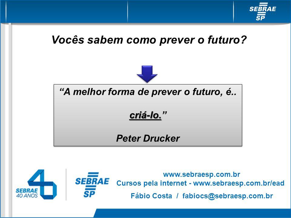 Vocês sabem como prever o futuro? A melhor forma de prever o futuro, é.. criá-lo. Peter Drucker A melhor forma de prever o futuro, é.. criá-lo. Peter