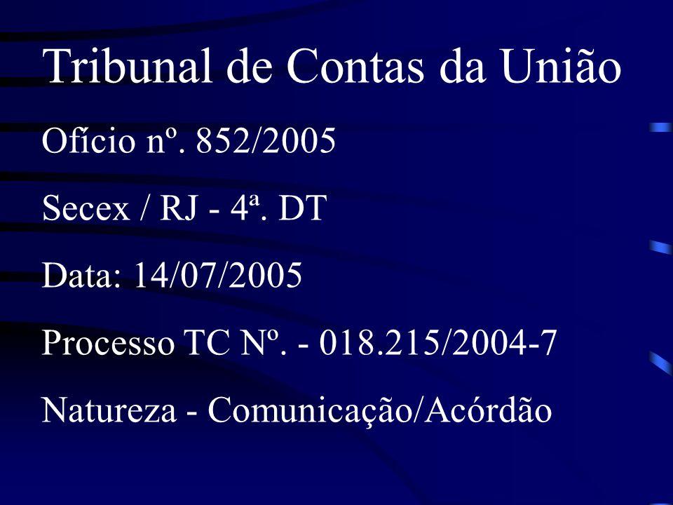 Tribunal de Contas da União Ofício nº. 852/2005 Secex / RJ - 4ª. DT Data: 14/07/2005 Processo TC Nº. - 018.215/2004-7 Natureza - Comunicação/Acórdão