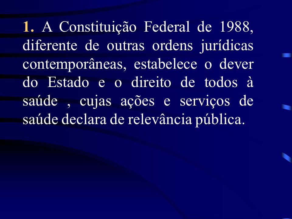 1. A Constituição Federal de 1988, diferente de outras ordens jurídicas contemporâneas, estabelece o dever do Estado e o direito de todos à saúde, cuj