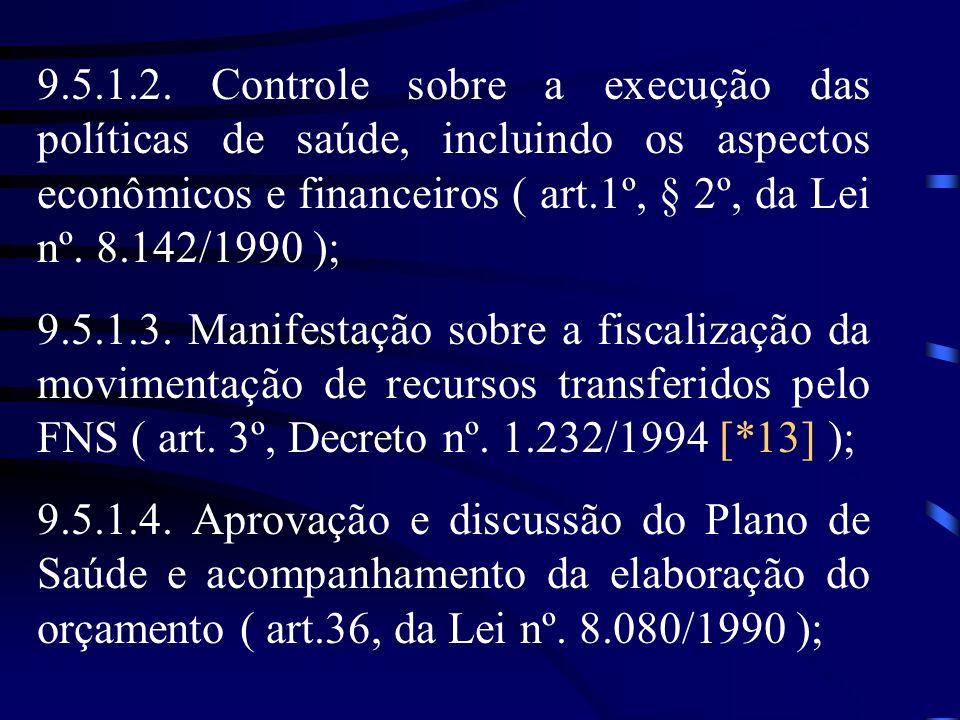 9.5.1.2. Controle sobre a execução das políticas de saúde, incluindo os aspectos econômicos e financeiros ( art.1º, § 2º, da Lei nº. 8.142/1990 ); 9.5