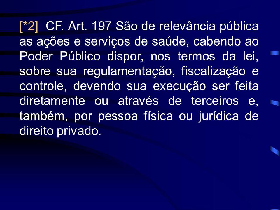 [*2] CF. Art. 197 São de relevância pública as ações e serviços de saúde, cabendo ao Poder Público dispor, nos termos da lei, sobre sua regulamentação