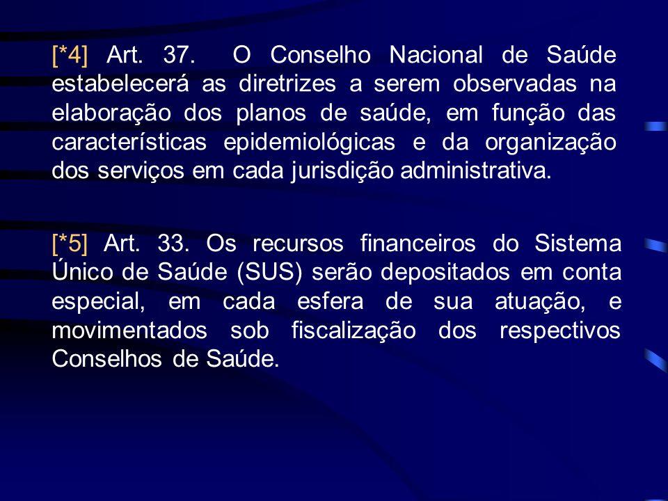 [*4] Art. 37. O Conselho Nacional de Saúde estabelecerá as diretrizes a serem observadas na elaboração dos planos de saúde, em função das característi
