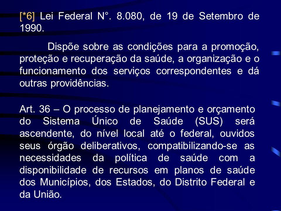 [*6] Lei Federal N°. 8.080, de 19 de Setembro de 1990. Dispõe sobre as condições para a promoção, proteção e recuperação da saúde, a organização e o f